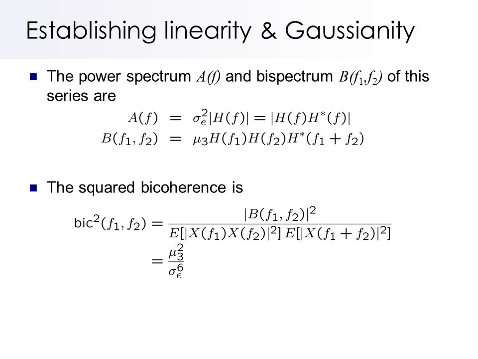 Establishing linearity & Gaussianity The power spectrum A(f) and bispectrum B(f 1,f 2 ) of this series are The squared bicoherence is