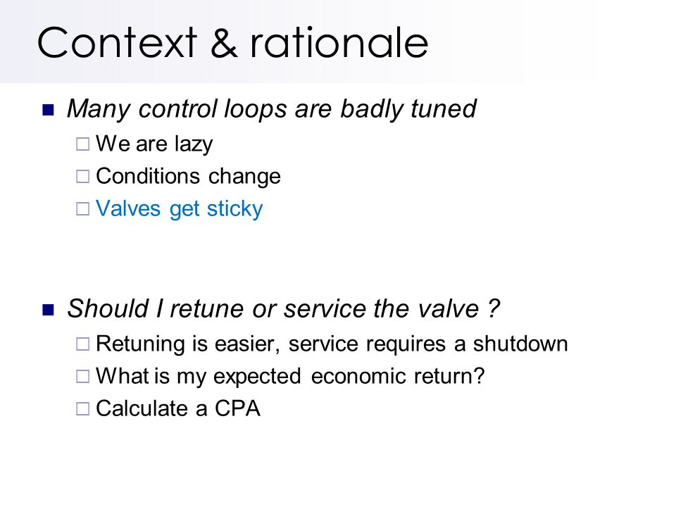 Context & rationale Many control loops are badly tuned  We are lazy  Conditions change  Valves get sticky Should I retune or service the valve .