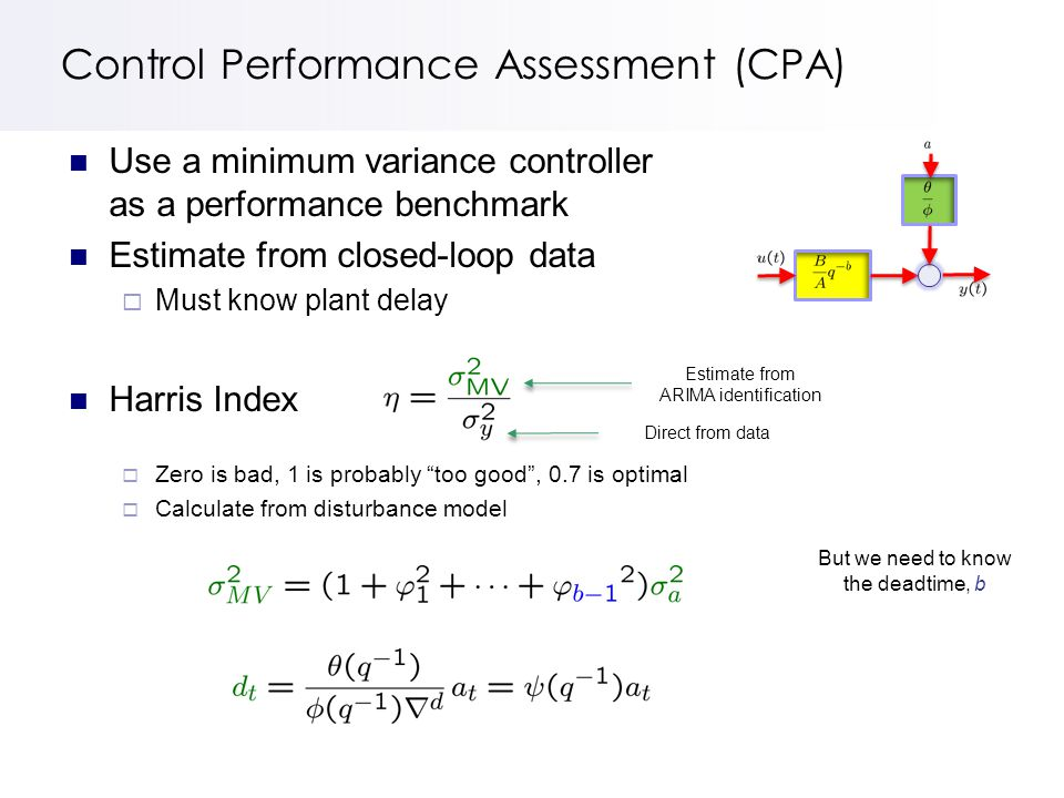 Control Performance Assessment (CPA) Use a minimum variance controller as a performance benchmark Estimate from closed-loop data  Must know plant delay Harris Index  Zero is bad, 1 is probably too good , 0.7 is optimal  Calculate from disturbance model Estimate from ARIMA identification Direct from data But we need to know the deadtime, b