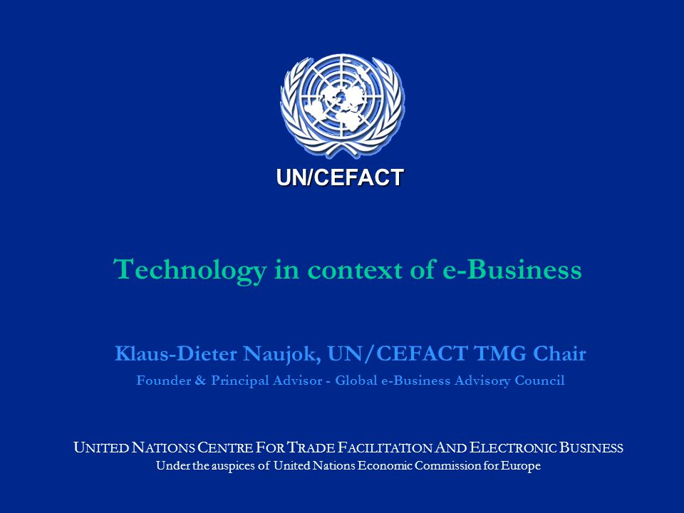 U NITED N ATIONS C ENTRE F OR T RADE F ACILITATION A ND E LECTRONIC B USINESS Under the auspices of United Nations Economic Commission for Europe UN/CEFACT Technology in context of e-Business Klaus-Dieter Naujok, UN/CEFACT TMG Chair Founder & Principal Advisor - Global e-Business Advisory Council