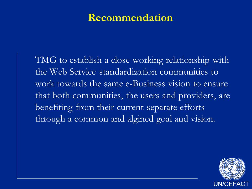 UN/CEFACT Recommendation TMG to establish a close working relationship with the Web Service standardization communities to work towards the same e-Business vision to ensure that both communities, the users and providers, are benefiting from their current separate efforts through a common and algined goal and vision.