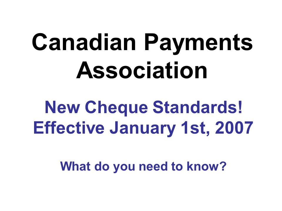 New Cheque Standards! Effective January 1st, 2007 What do you need to know? Canadian Payments Association