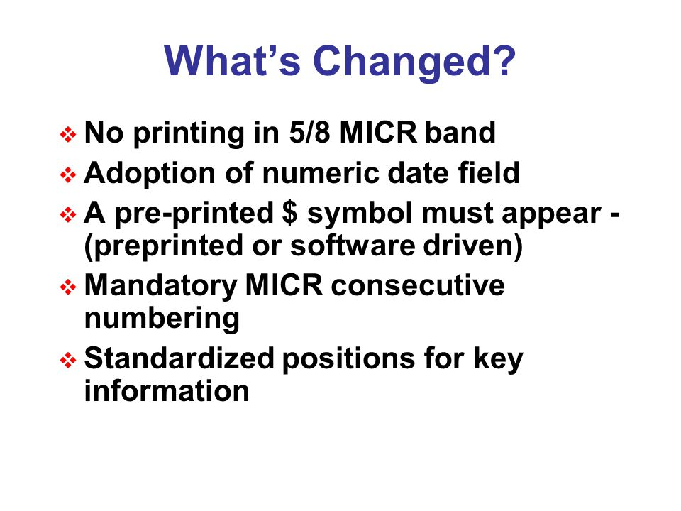What's Changed?  No printing in 5/8 MICR band  Adoption of numeric date field  A pre-printed $ symbol must appear - (preprinted or software driven)