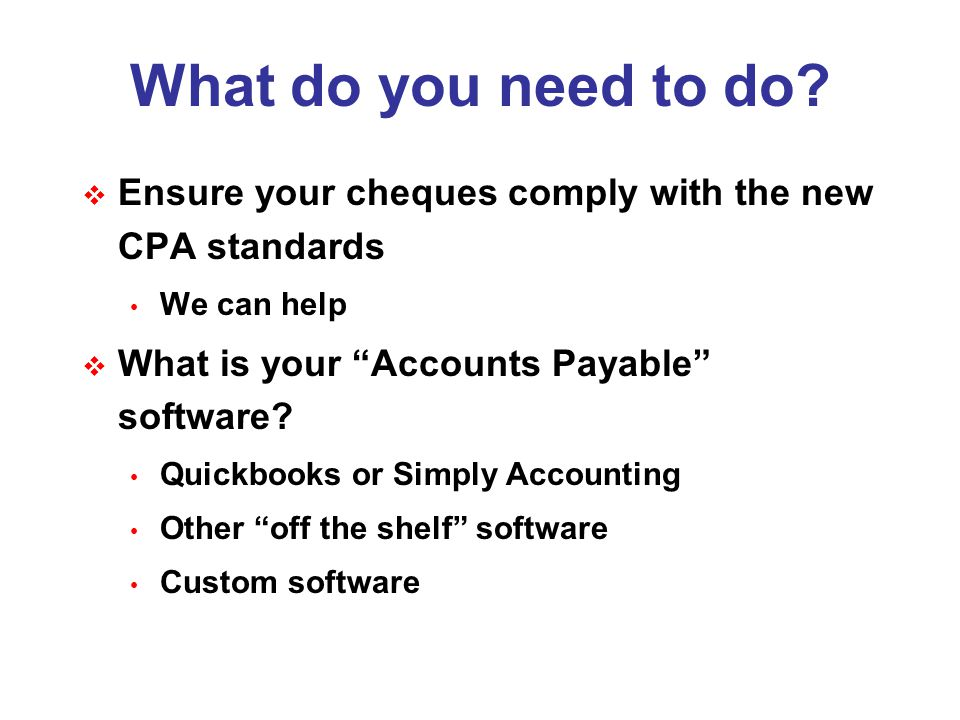 """What do you need to do?  Ensure your cheques comply with the new CPA standards We can help  What is your """"Accounts Payable"""" software? Quickbooks or"""