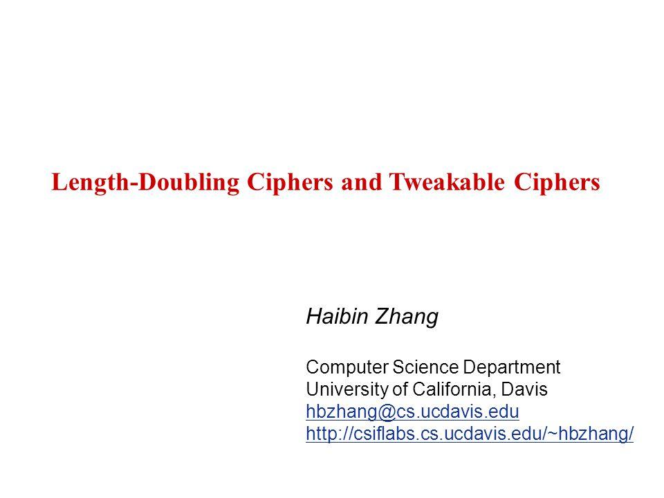 Length-Doubling Ciphers and Tweakable Ciphers Haibin Zhang Computer Science Department University of California, Davis hbzhang@cs.ucdavis.edu http://csiflabs.cs.ucdavis.edu/~hbzhang/