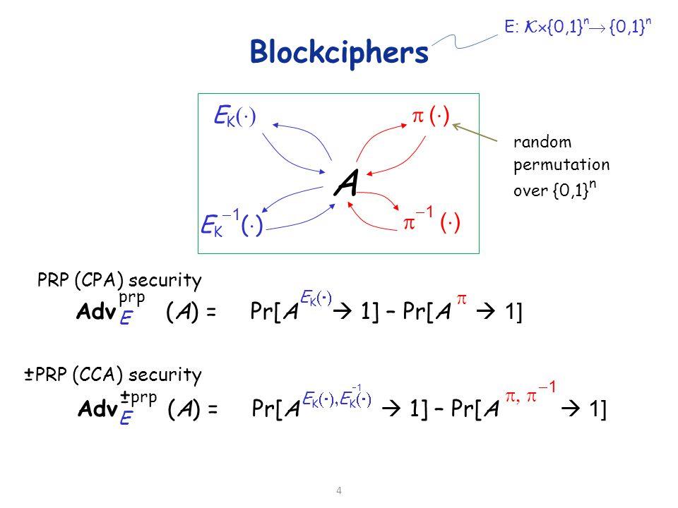 Blockciphers Adv (A) = Pr[A  1] – Pr[A   1] E prp Adv (A) = Pr[A  1] – Pr[A   1] E A EKEK E K (  ) 11  () ()  (  ) 11 11 11 PRP (CPA) security PRP (CCA) security random permutation over {0,1} n 4 E : K  {0,1} n  {0,1} n + - EKEK E K  EKEK prp + -