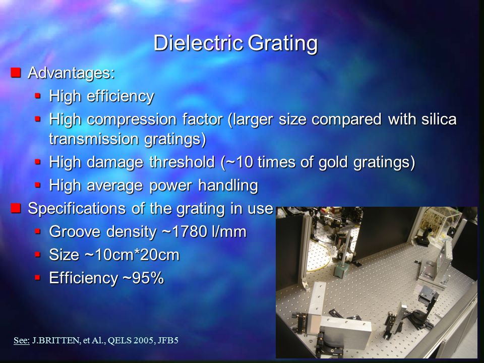 SOUTHAMPTON Dielectric Grating nAdvantages:  High efficiency  High compression factor (larger size compared with silica transmission gratings)  High damage threshold (~10 times of gold gratings)  High average power handling nSpecifications of the grating in use  Groove density ~1780 l/mm  Size ~10cm*20cm  Efficiency ~95% See: J.BRITTEN, et Al., QELS 2005, JFB5
