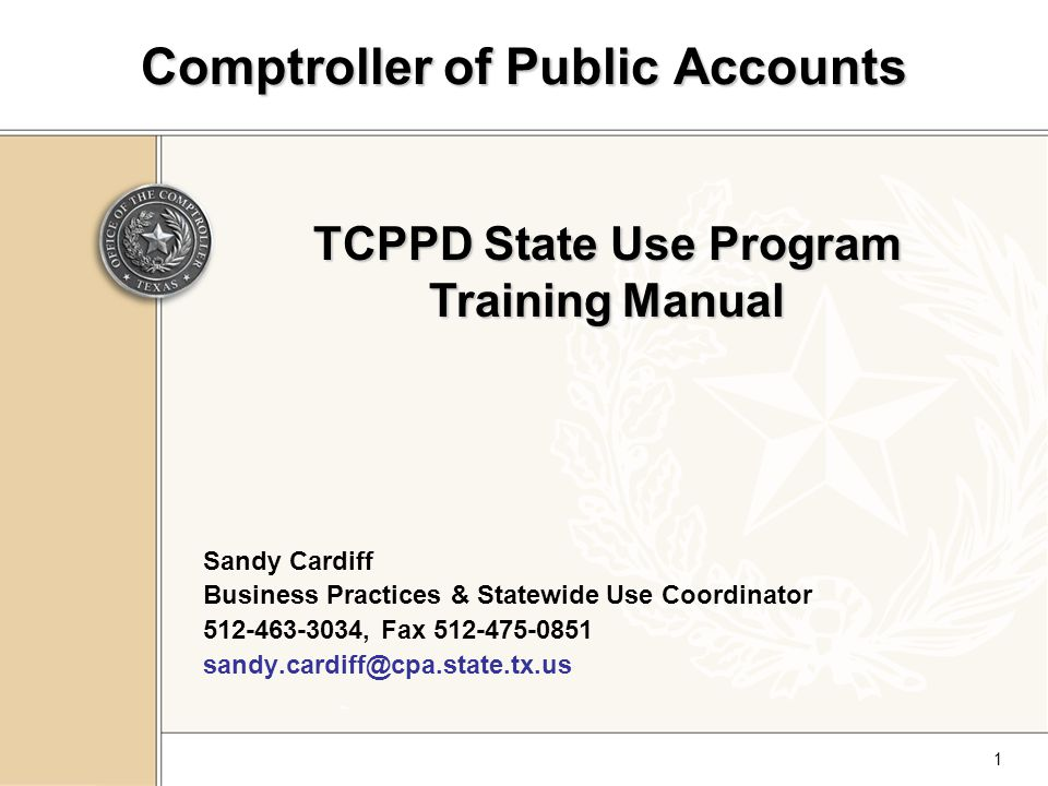 1 Comptroller of Public Accounts Sandy Cardiff Business Practices & Statewide Use Coordinator 512-463-3034, Fax 512-475-0851 sandy.cardiff@cpa.state.tx.us TCPPD State Use Program Training Manual