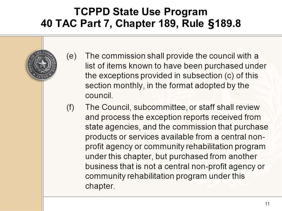 11 TCPPD State Use Program 40 TAC Part 7, Chapter 189, Rule §189.8 (e)The commission shall provide the council with a list of items known to have been purchased under the exceptions provided in subsection (c) of this section monthly, in the format adopted by the council.
