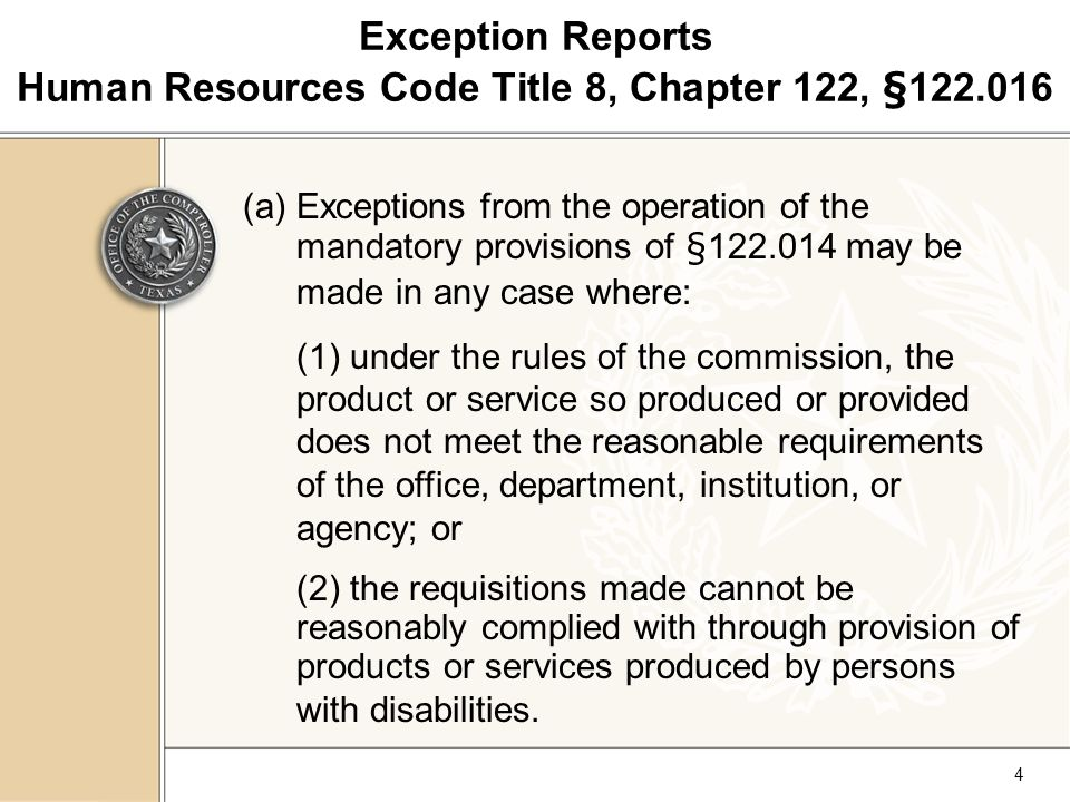4 Exception Reports Human Resources Code Title 8, Chapter 122, § 1 22.016 (a)Exceptions from the operation of the mandatory provisions of §122.014 may be made in any case where: (1) under the rules of the commission, the product or service so produced or provided does not meet the reasonable requirements of the office, department, institution, or agency; or (2) the requisitions made cannot be reasonably complied with through provision of products or services produced by persons with disabilities.