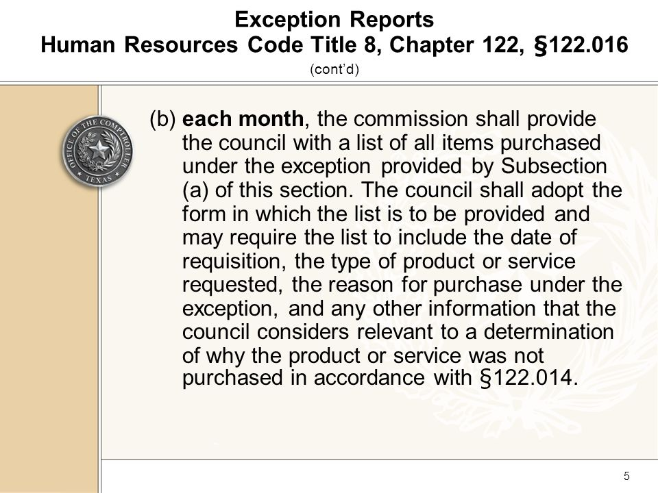 6 Exception Reports Human Resources Code Title 8, Chapter 122, § 1 22.016 (cont'd) (c) No office, department, institution, or agency may evade the intent of this section by slight variations from standards adopted by the commission, when the products or services produced or provided by persons with disabilities, in accordance with established standards, are reasonably adapted to the actual needs of the office, department, institution, or agency.