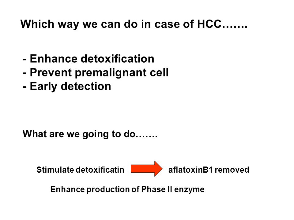 What are we going to do……. Stimulate detoxificatin aflatoxinB1 removed Enhance production of Phase II enzyme Which way we can do in case of HCC……. - E
