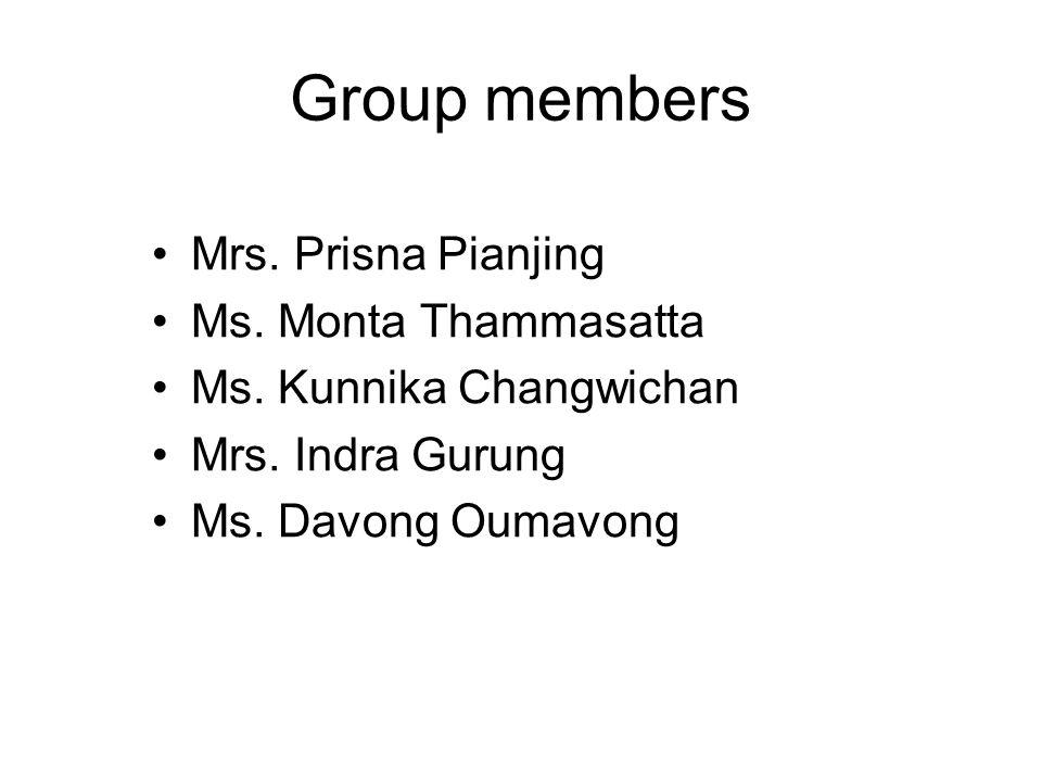 Group members Mrs. Prisna Pianjing Ms. Monta Thammasatta Ms. Kunnika Changwichan Mrs. Indra Gurung Ms. Davong Oumavong