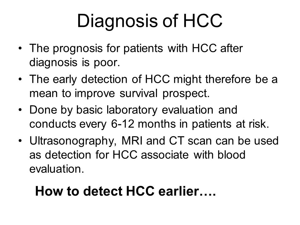 Diagnosis of HCC The prognosis for patients with HCC after diagnosis is poor. The early detection of HCC might therefore be a mean to improve survival