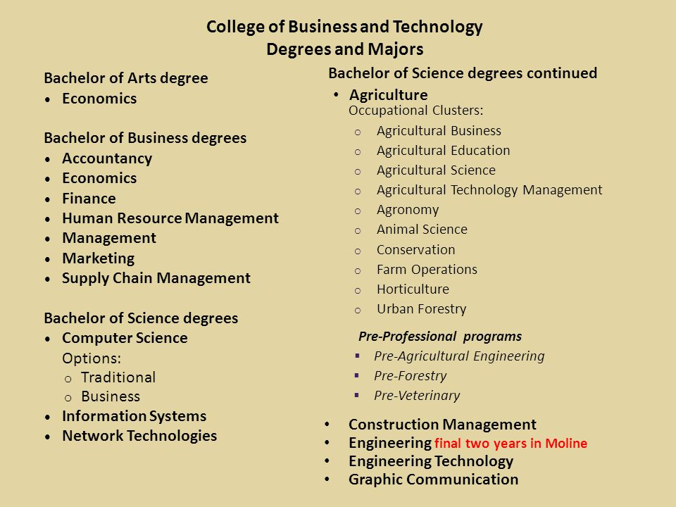 College of Business and Technology Degrees and Majors Bachelor of Arts degree ∙ Economics Bachelor of Business degrees ∙ Accountancy ∙ Economics ∙ Finance ∙ Human Resource Management ∙ Management ∙ Marketing ∙ Supply Chain Management Bachelor of Science degrees ∙ Computer Science Options: o Traditional o Business ∙ Information Systems ∙ Network Technologies Bachelor of Science degrees continued Agriculture Occupational Clusters: o Agricultural Business o Agricultural Education o Agricultural Science o Agricultural Technology Management o Agronomy o Animal Science o Conservation o Farm Operations o Horticulture o Urban Forestry Pre-Professional programs  Pre-Agricultural Engineering  Pre-Forestry  Pre-Veterinary Construction Management Engineering final two years in Moline Engineering Technology Graphic Communication