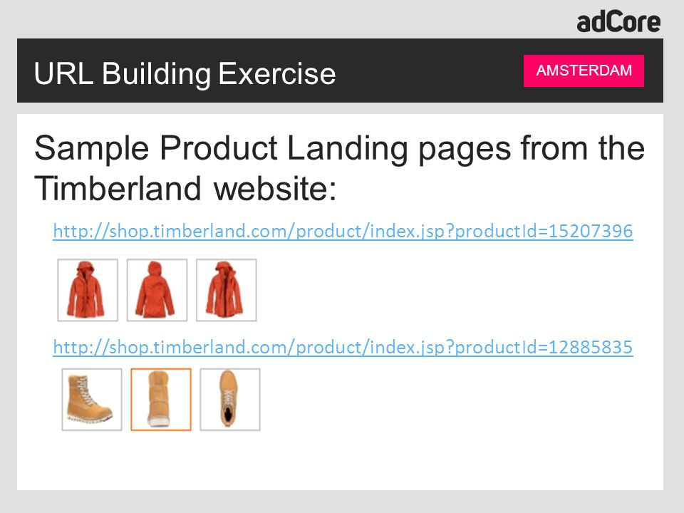 Sample Product Landing pages from the Timberland website: http://shop.timberland.com/product/index.jsp productId=15207396 http://shop.timberland.com/product/index.jsp productId=12885835 URL Building Exercise AMSTERDAM