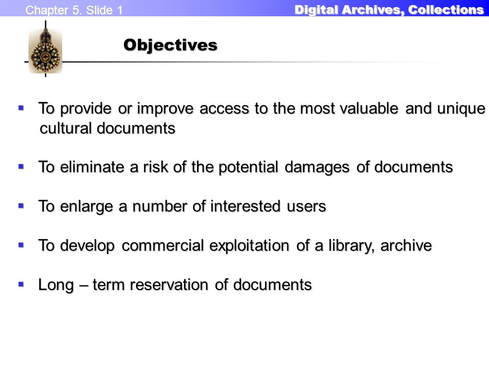Chapter 5. Slide 1 Digital Archives, Collections Digital Archives, CollectionsObjectives  To provide or improve access to the most valuable and uniqu