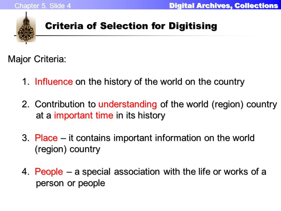 Chapter 5. Slide 4 Digital Archives, Collections Digital Archives, Collections Criteria of Selection for Digitising Major Criteria: 1. Influence on th