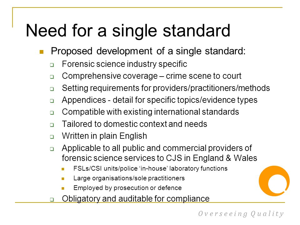 Proposed development of a single standard:  Forensic science industry specific  Comprehensive coverage – crime scene to court  Setting requirements