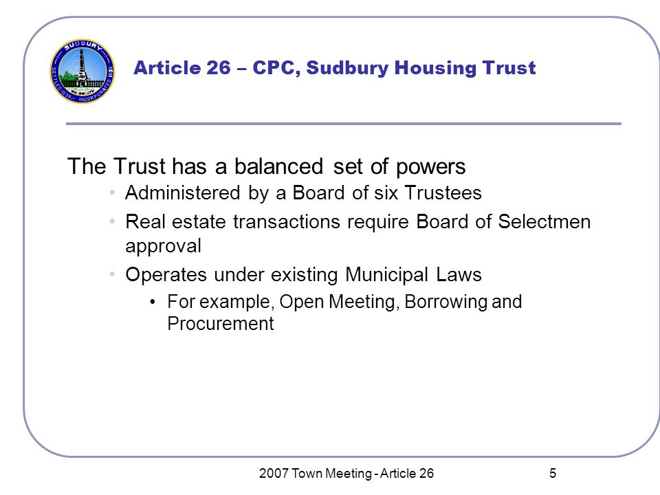 2007 Town Meeting - Article 26 5 Article 26 – CPC, Sudbury Housing Trust The Trust has a balanced set of powers Administered by a Board of six Trustees Real estate transactions require Board of Selectmen approval Operates under existing Municipal Laws For example, Open Meeting, Borrowing and Procurement