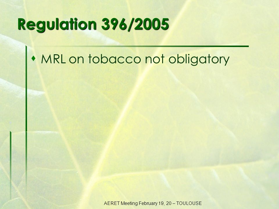 AERET Meeting February 19, 20 – TOULOUSE Regulation 396/2005  MRL on tobacco not obligatory