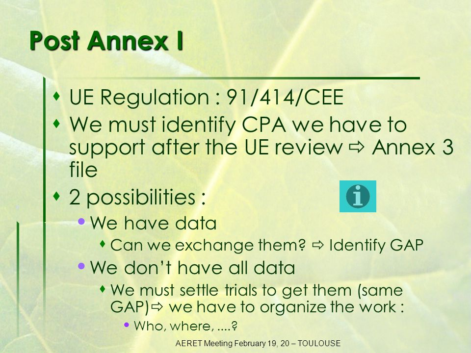 AERET Meeting February 19, 20 – TOULOUSE Post Annex I  UE Regulation : 91/414/CEE  We must identify CPA we have to support after the UE review  Annex 3 file  2 possibilities : We have data  Can we exchange them.