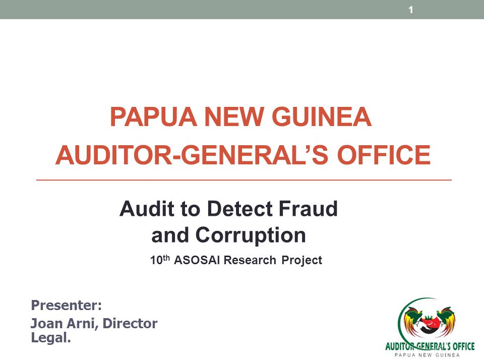 PAPUA NEW GUINEA AUDITOR-GENERAL'S OFFICE Presenter: Joan Arni, Director Legal. 1 Audit to Detect Fraud and Corruption 10 th ASOSAI Research Project