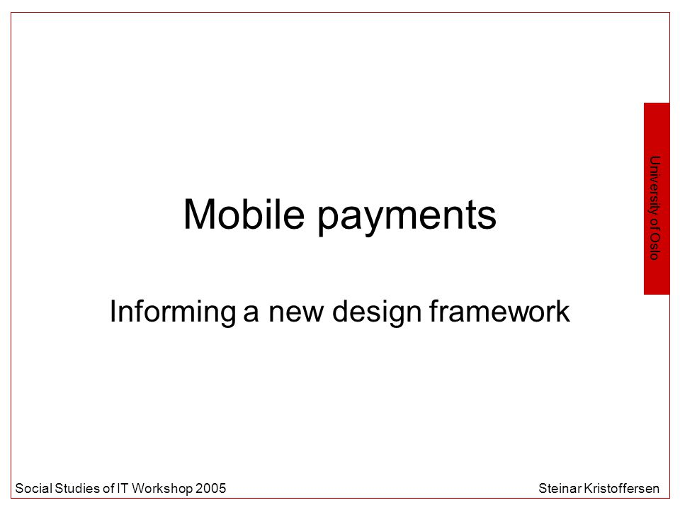 University of Oslo Social Studies of IT Workshop 2005Steinar Kristoffersen Mobile payments Informing a new design framework