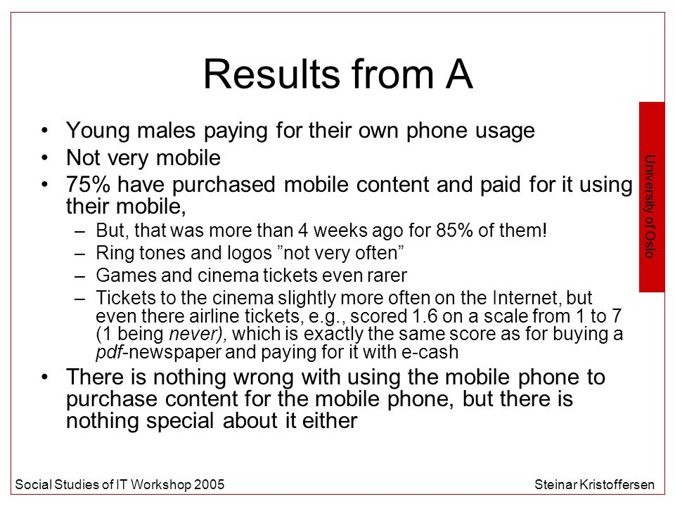 University of Oslo Social Studies of IT Workshop 2005Steinar Kristoffersen Results from A Young males paying for their own phone usage Not very mobile 75% have purchased mobile content and paid for it using their mobile, –But, that was more than 4 weeks ago for 85% of them.