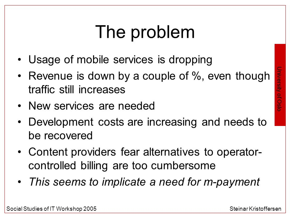 University of Oslo Social Studies of IT Workshop 2005Steinar Kristoffersen The problem Usage of mobile services is dropping Revenue is down by a couple of %, even though traffic still increases New services are needed Development costs are increasing and needs to be recovered Content providers fear alternatives to operator- controlled billing are too cumbersome This seems to implicate a need for m-payment
