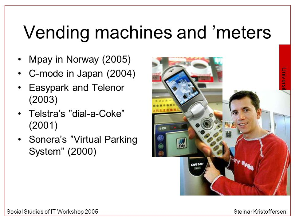 University of Oslo Social Studies of IT Workshop 2005Steinar Kristoffersen Vending machines and 'meters Mpay in Norway (2005) C-mode in Japan (2004) Easypark and Telenor (2003) Telstra's dial-a-Coke (2001) Sonera's Virtual Parking System (2000)