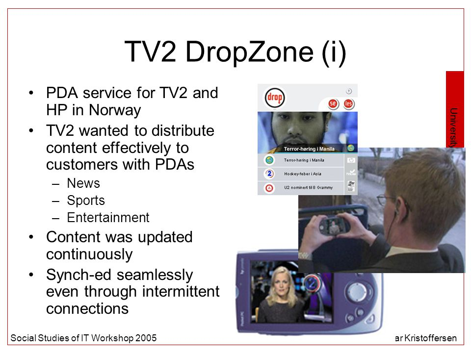 University of Oslo Social Studies of IT Workshop 2005Steinar Kristoffersen TV2 DropZone (i) PDA service for TV2 and HP in Norway TV2 wanted to distribute content effectively to customers with PDAs –News –Sports –Entertainment Content was updated continuously Synch-ed seamlessly even through intermittent connections