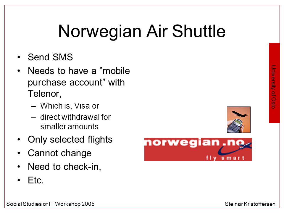 University of Oslo Social Studies of IT Workshop 2005Steinar Kristoffersen Norwegian Air Shuttle Send SMS Needs to have a mobile purchase account with Telenor, –Which is, Visa or –direct withdrawal for smaller amounts Only selected flights Cannot change Need to check-in, Etc.