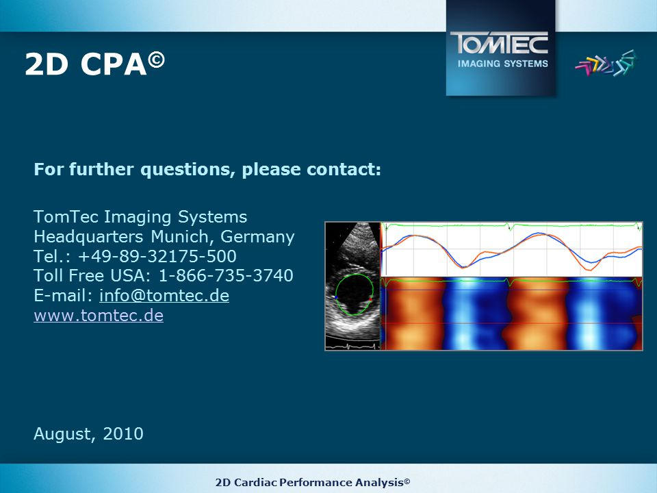 2D CPA © For further questions, please contact: TomTec Imaging Systems Headquarters Munich, Germany Tel.: +49-89-32175-500 Toll Free USA: 1-866-735-3740 E-mail: info@tomtec.de www.tomtec.de August, 2010 2D Cardiac Performance Analysis ©