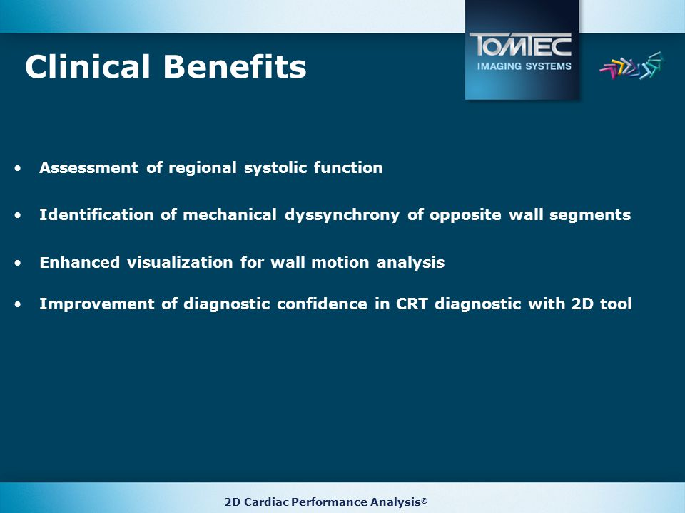 Clinical Benefits Assessment of regional systolic function Identification of mechanical dyssynchrony of opposite wall segments Enhanced visualization for wall motion analysis Improvement of diagnostic confidence in CRT diagnostic with 2D tool 2D Cardiac Performance Analysis ©