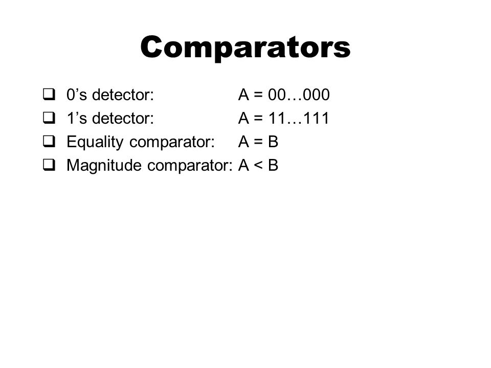Comparators  0's detector:A = 00…000  1's detector: A = 11…111  Equality comparator:A = B  Magnitude comparator:A < B