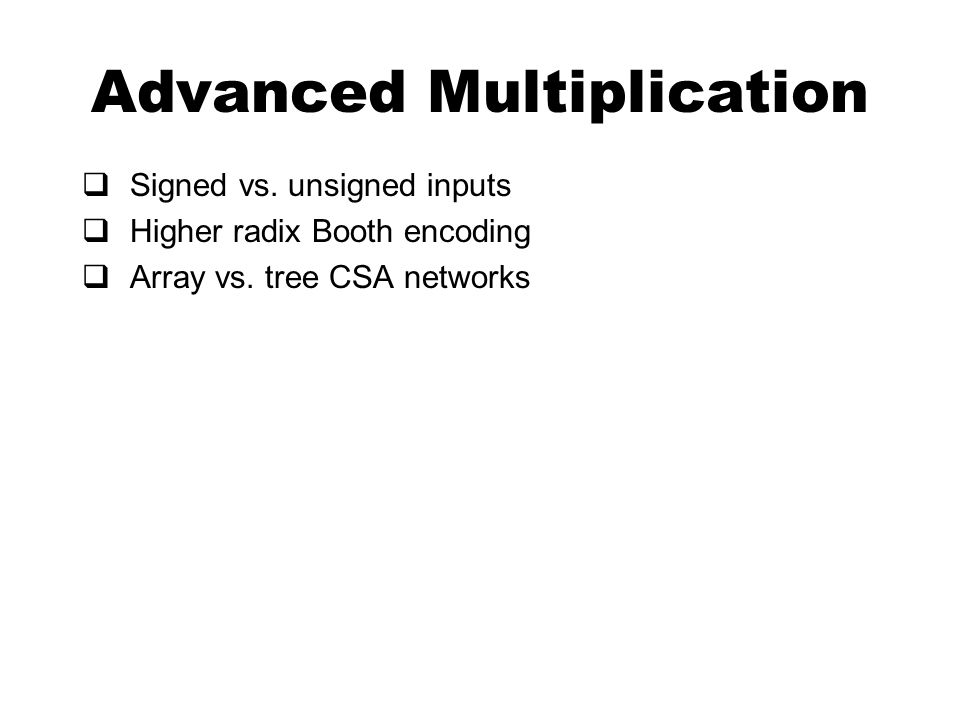 Advanced Multiplication  Signed vs. unsigned inputs  Higher radix Booth encoding  Array vs.