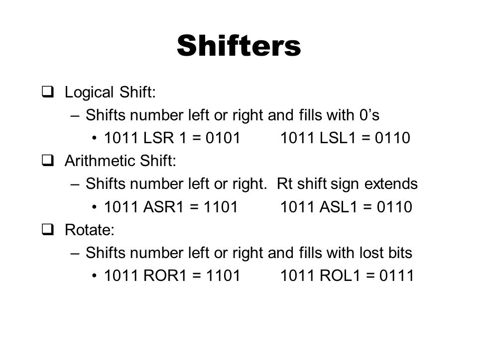 Shifters  Logical Shift: –Shifts number left or right and fills with 0's 1011 LSR 1 = 01011011 LSL1 = 0110  Arithmetic Shift: –Shifts number left or right.