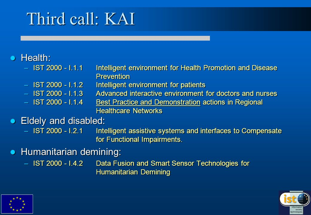 Third call: KAI Health: Health: –IST 2000 - I.1.1 Intelligent environment for Health Promotion and Disease Prevention –IST 2000 - I.1.2 Intelligent environment for patients –IST 2000 - I.1.3 Advanced interactive environment for doctors and nurses –IST 2000 - I.1.4 Best Practice and Demonstration actions in Regional Healthcare Networks Eldely and disabled: Eldely and disabled: –IST 2000 - I.2.1 Intelligent assistive systems and interfaces to Compensate for Functional Impairments.