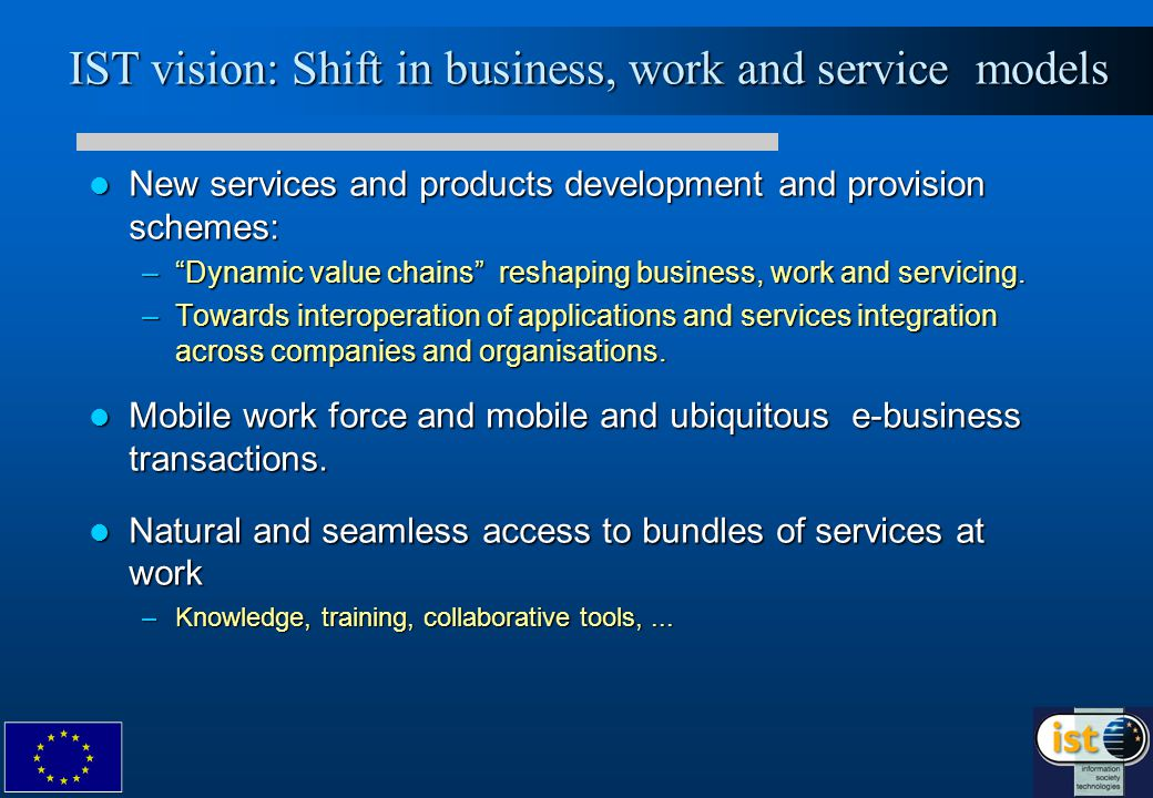 IST vision: Shift in business, work and service models New services and products development and provision schemes: New services and products development and provision schemes: – Dynamic value chains reshaping business, work and servicing.