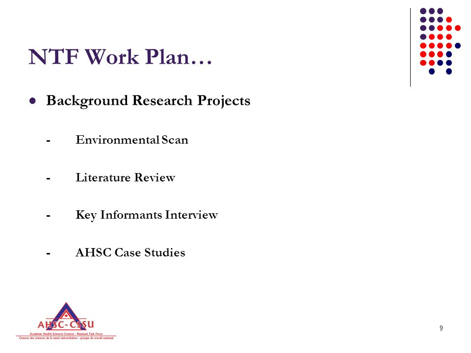 9 NTF Work Plan… Background Research Projects -Environmental Scan -Literature Review -Key Informants Interview -AHSC Case Studies