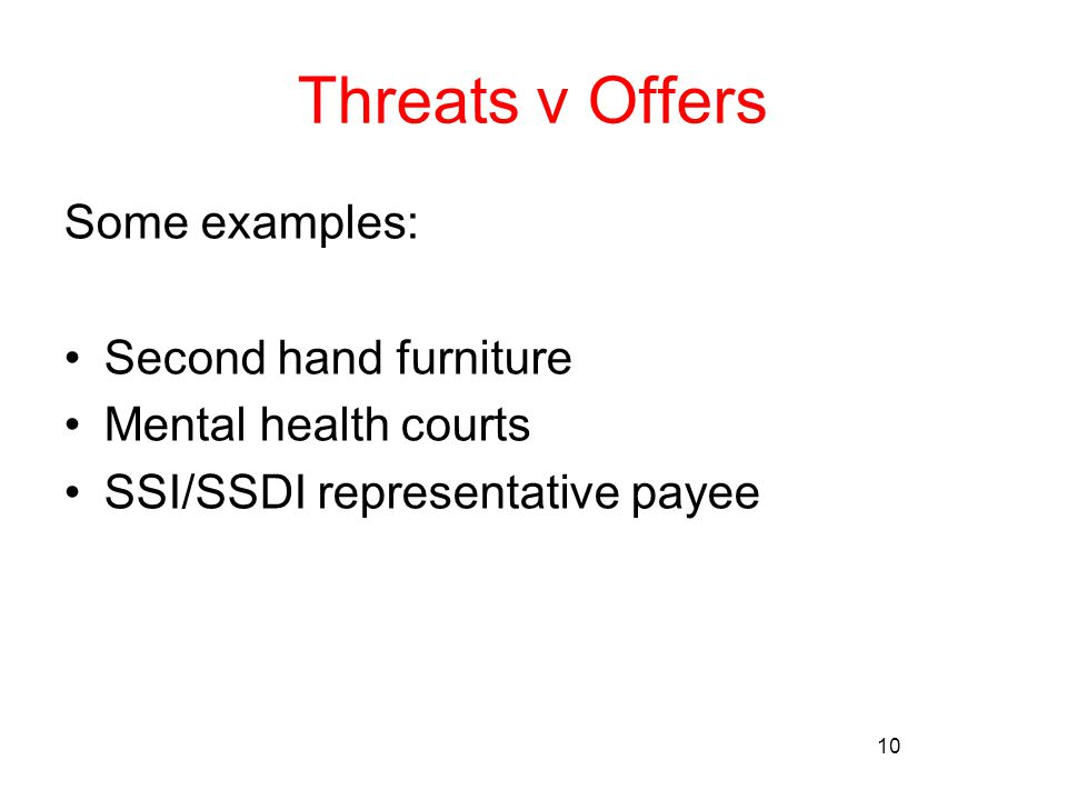 10 Threats v Offers Some examples: Second hand furniture Mental health courts SSI/SSDI representative payee