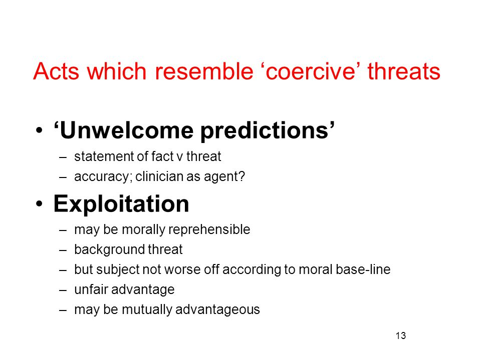 13 Acts which resemble 'coercive' threats 'Unwelcome predictions' –statement of fact v threat –accuracy; clinician as agent.