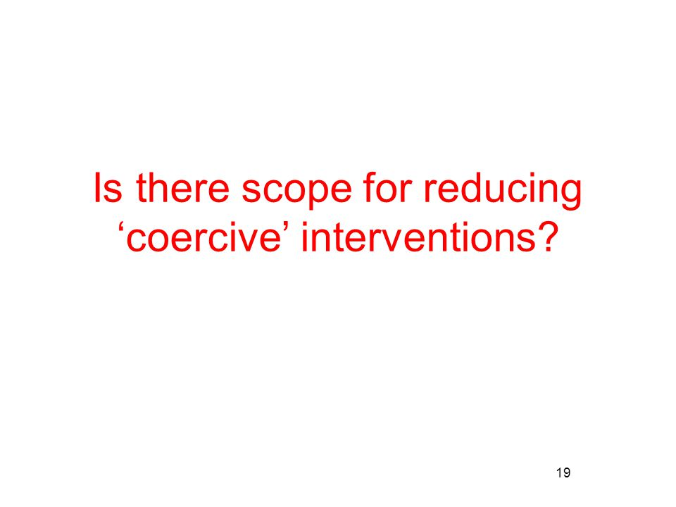 19 Is there scope for reducing 'coercive' interventions