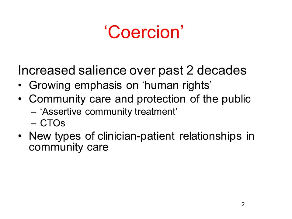 2 'Coercion' Increased salience over past 2 decades Growing emphasis on 'human rights' Community care and protection of the public –'Assertive community treatment' –CTOs New types of clinician-patient relationships in community care