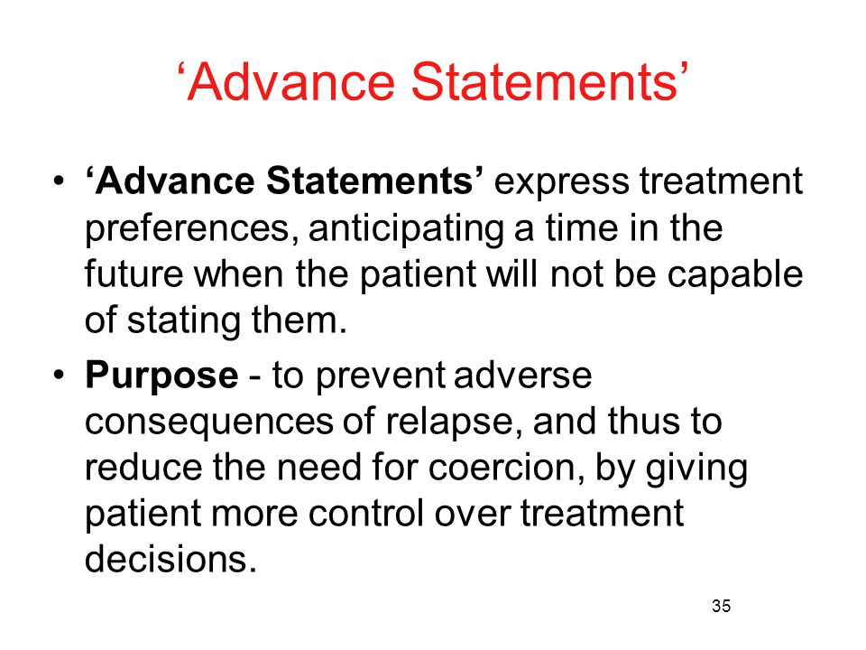35 'Advance Statements' 'Advance Statements' express treatment preferences, anticipating a time in the future when the patient will not be capable of stating them.