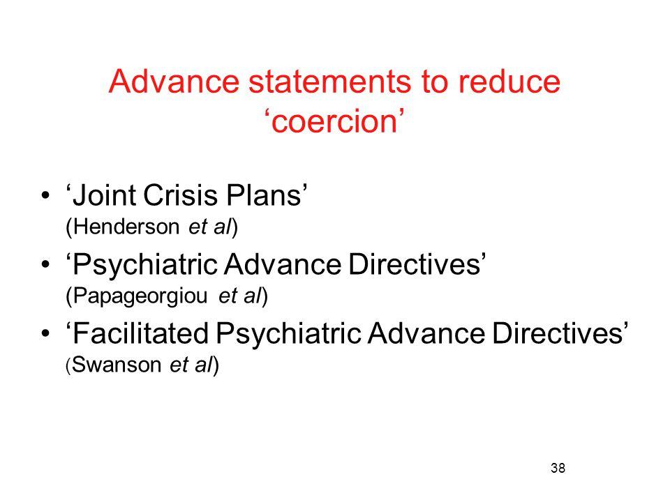 38 Advance statements to reduce 'coercion' 'Joint Crisis Plans' (Henderson et al) 'Psychiatric Advance Directives' (Papageorgiou et al) 'Facilitated Psychiatric Advance Directives' ( Swanson et al)