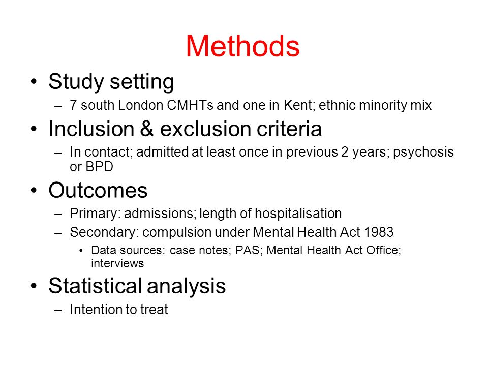 Methods Study setting –7 south London CMHTs and one in Kent; ethnic minority mix Inclusion & exclusion criteria –In contact; admitted at least once in previous 2 years; psychosis or BPD Outcomes –Primary: admissions; length of hospitalisation –Secondary: compulsion under Mental Health Act 1983 Data sources: case notes; PAS; Mental Health Act Office; interviews Statistical analysis –Intention to treat