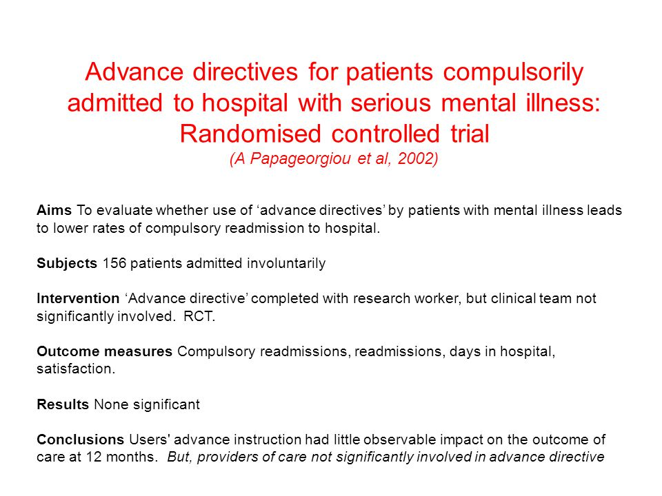 Advance directives for patients compulsorily admitted to hospital with serious mental illness: Randomised controlled trial (A Papageorgiou et al, 2002) Aims To evaluate whether use of 'advance directives' by patients with mental illness leads to lower rates of compulsory readmission to hospital.
