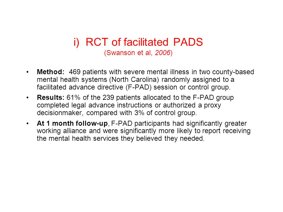 i) RCT of facilitated PADS (Swanson et al, 2006) Method: 469 patients with severe mental illness in two county-based mental health systems (North Carolina) randomly assigned to a facilitated advance directive (F-PAD) session or control group.